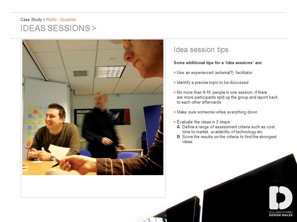 Case Study > Rafiki - Quadnet IDEAS SESSIONS > Idea session tips Some additional tips for a idea sessions are: > Use an experienced (external ) facilitator > Identify a precise topic to be discussed > No more than 8-10 people in one session, if there are more participants split up the group and report back to each other afterwards > Make sure someone writes everything down > Evaluate the ideas in 2 steps: A.