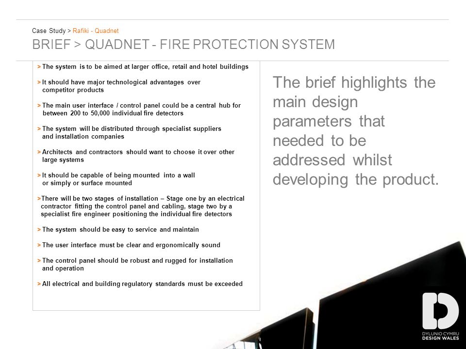 Case Study > Rafiki - Quadnet BRIEF > QUADNET - FIRE PROTECTION SYSTEM >The system is to be aimed at larger office, retail and hotel buildings >It should have major technological advantages over competitor products >The main user interface / control panel could be a central hub for between 200 to 50,000 individual fire detectors >The system will be distributed through specialist suppliers and installation companies >Architects and contractors should want to choose it over other large systems >It should be capable of being mounted into a wall or simply or surface mounted >There will be two stages of installation – Stage one by an electrical contractor fitting the control panel and cabling, stage two by a specialist fire engineer positioning the individual fire detectors >The system should be easy to service and maintain >The user interface must be clear and ergonomically sound >The control panel should be robust and rugged for installation and operation >All electrical and building regulatory standards must be exceeded The brief highlights the main design parameters that needed to be addressed whilst developing the product.