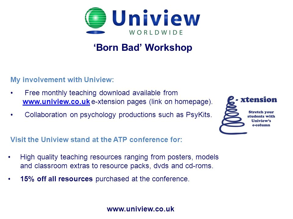 Born Bad Workshop My involvement with Uniview: Free monthly teaching download available from www.uniview.co.uk e-xtension pages (link on homepage). ww