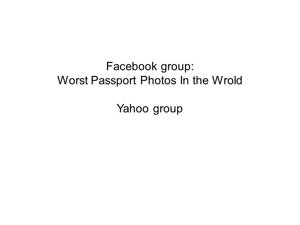 Facebook group: Worst Passport Photos In the Wrold Yahoo group