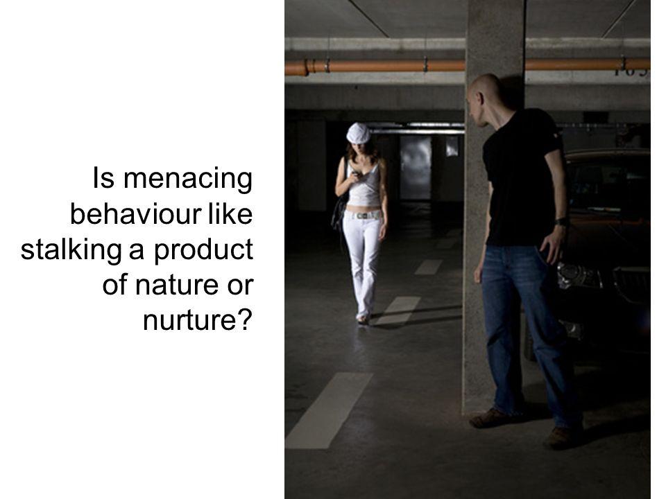 Is menacing behaviour like stalking a product of nature or nurture?