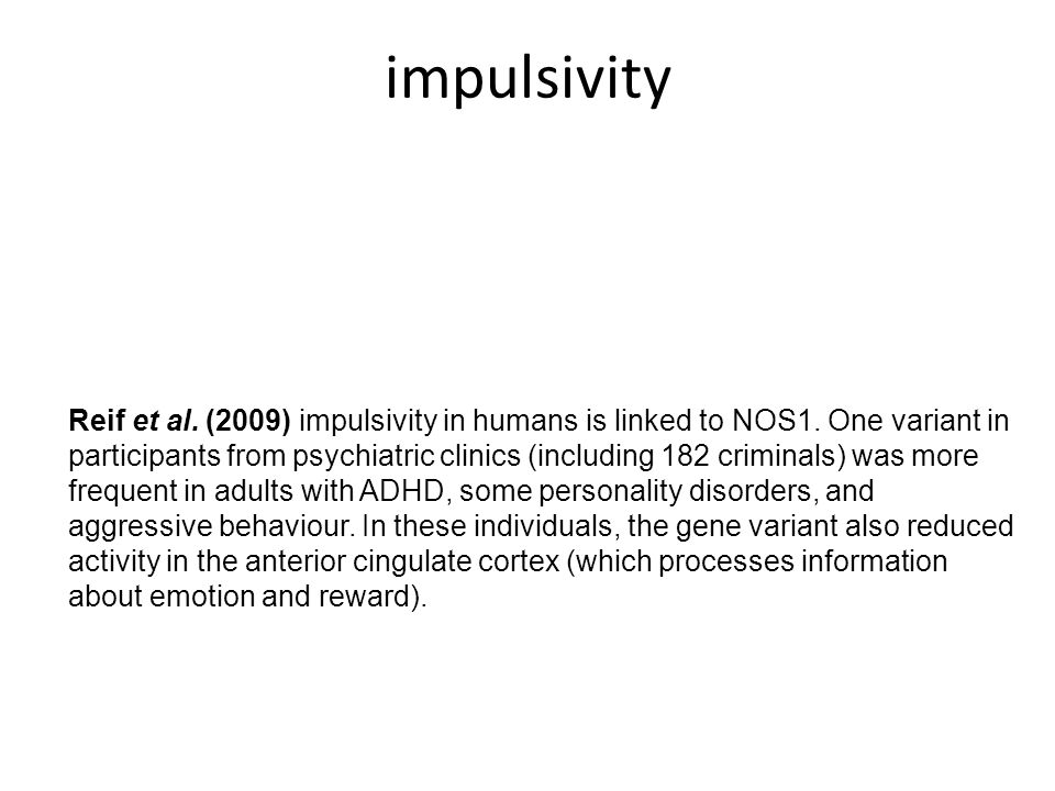 Reif et al. (2009) impulsivity in humans is linked to NOS1. One variant in participants from psychiatric clinics (including 182 criminals) was more fr