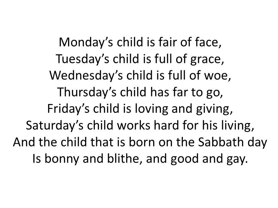 Mondays child is fair of face, Tuesdays child is full of grace, Wednesdays child is full of woe, Thursdays child has far to go, Fridays child is lovin