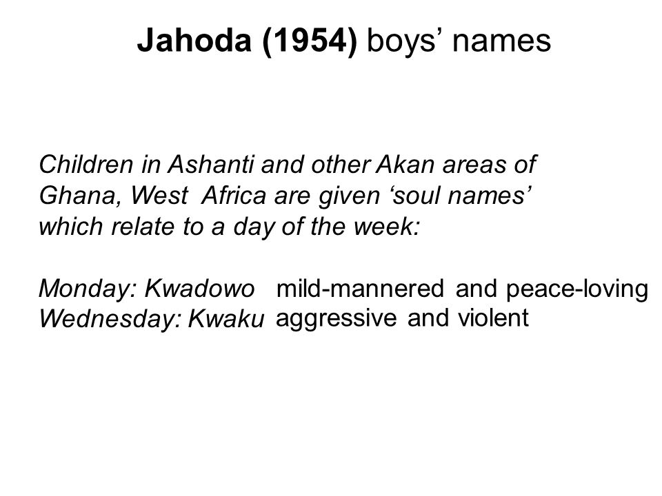 Jahoda (1954) boys names Children in Ashanti and other Akan areas of Ghana, West Africa are given soul names which relate to a day of the week: Monday