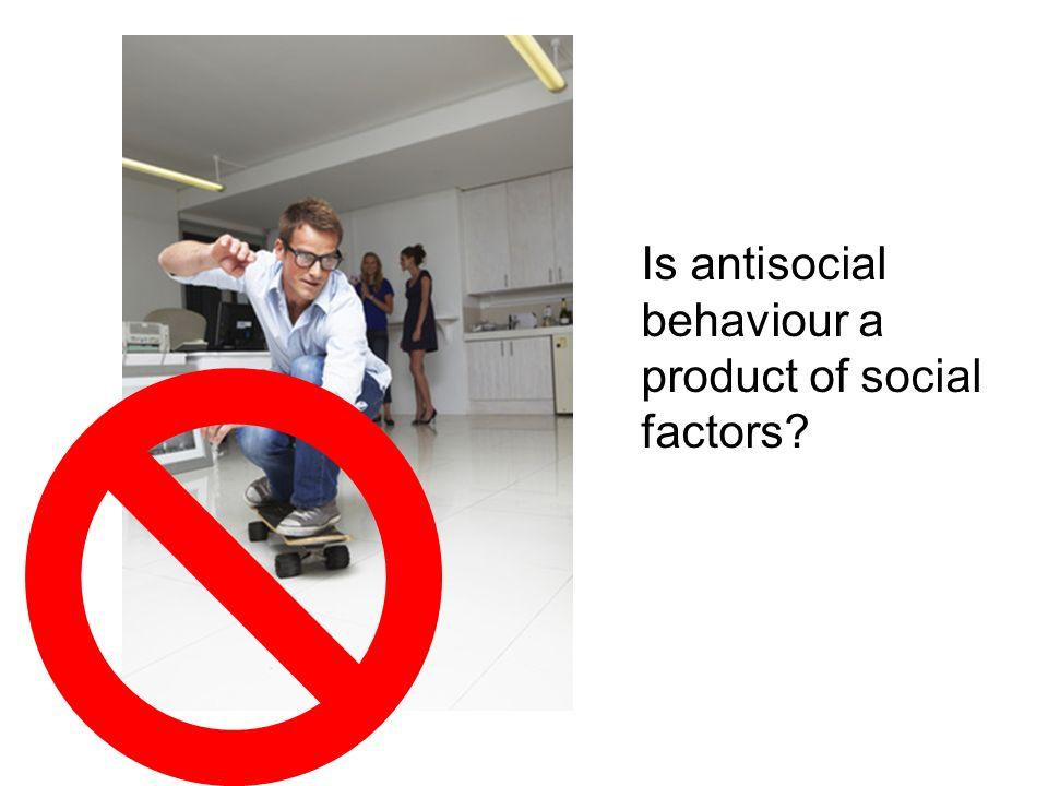Is antisocial behaviour a product of social factors?
