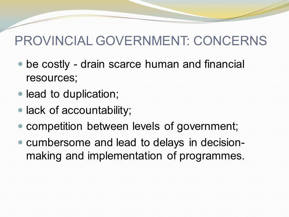 PROVINCIAL GOVERNMENT: CONCERNS be costly - drain scarce human and financial resources; lead to duplication; lack of accountability; competition betwe