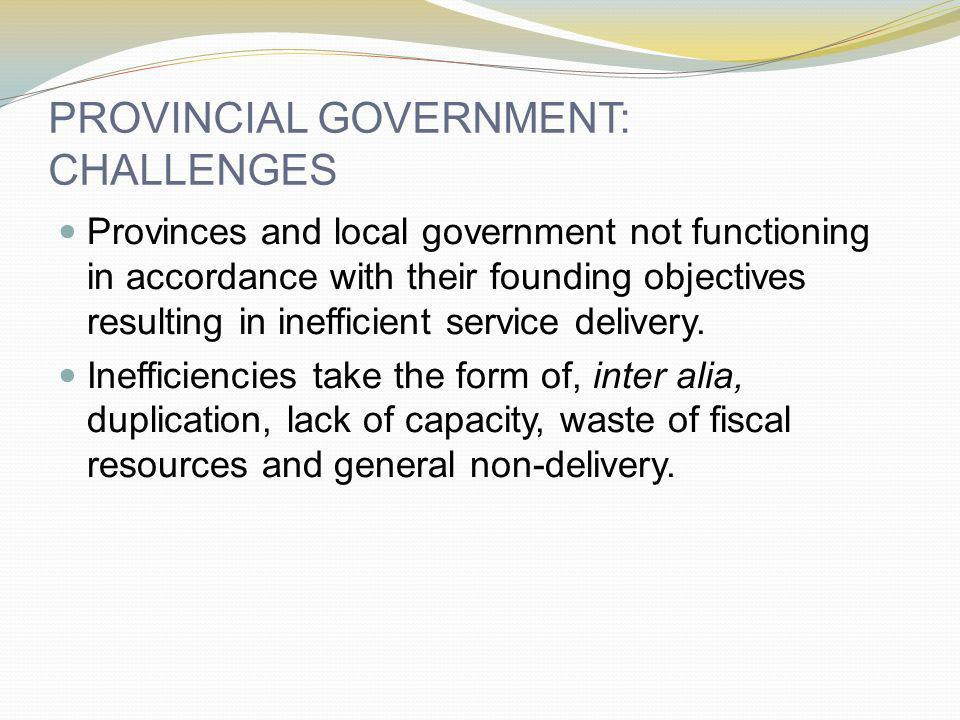 PROVINCIAL GOVERNMENT: CHALLENGES Provinces and local government not functioning in accordance with their founding objectives resulting in inefficient service delivery.