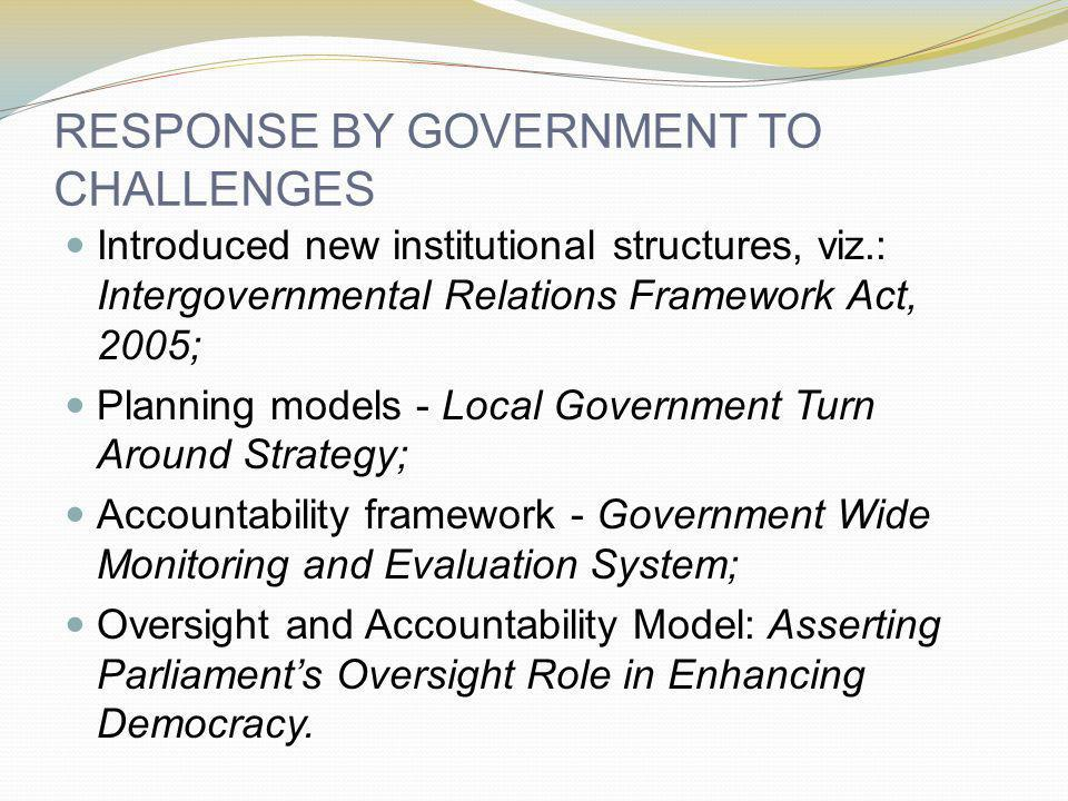 RESPONSE BY GOVERNMENT TO CHALLENGES Introduced new institutional structures, viz.: Intergovernmental Relations Framework Act, 2005; Planning models -