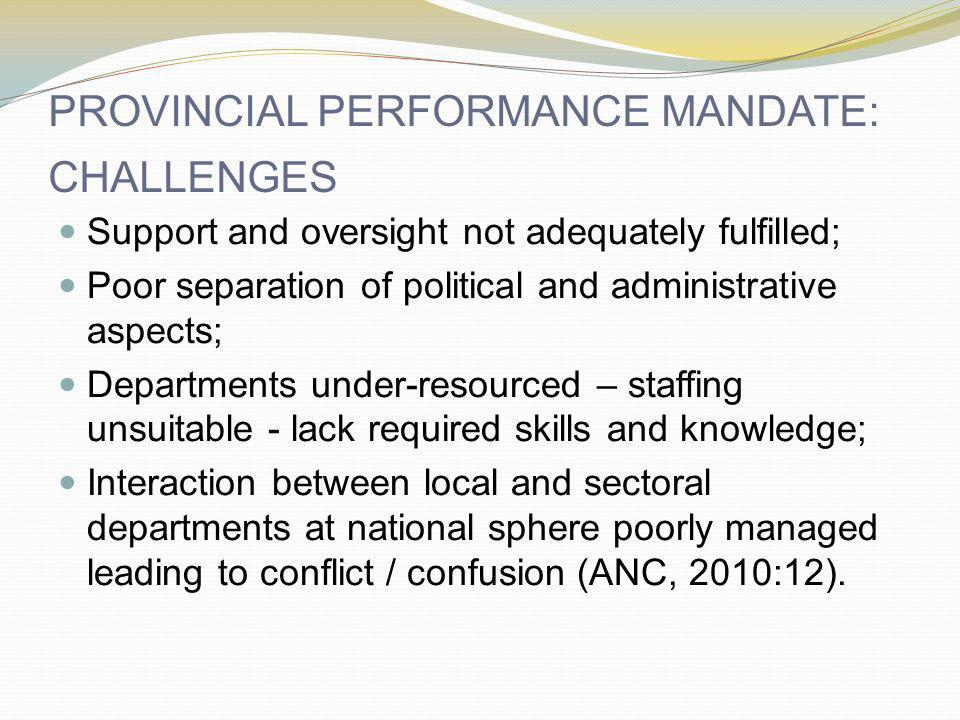PROVINCIAL PERFORMANCE MANDATE: CHALLENGES Support and oversight not adequately fulfilled; Poor separation of political and administrative aspects; Departments under-resourced – staffing unsuitable - lack required skills and knowledge; Interaction between local and sectoral departments at national sphere poorly managed leading to conflict / confusion (ANC, 2010:12).