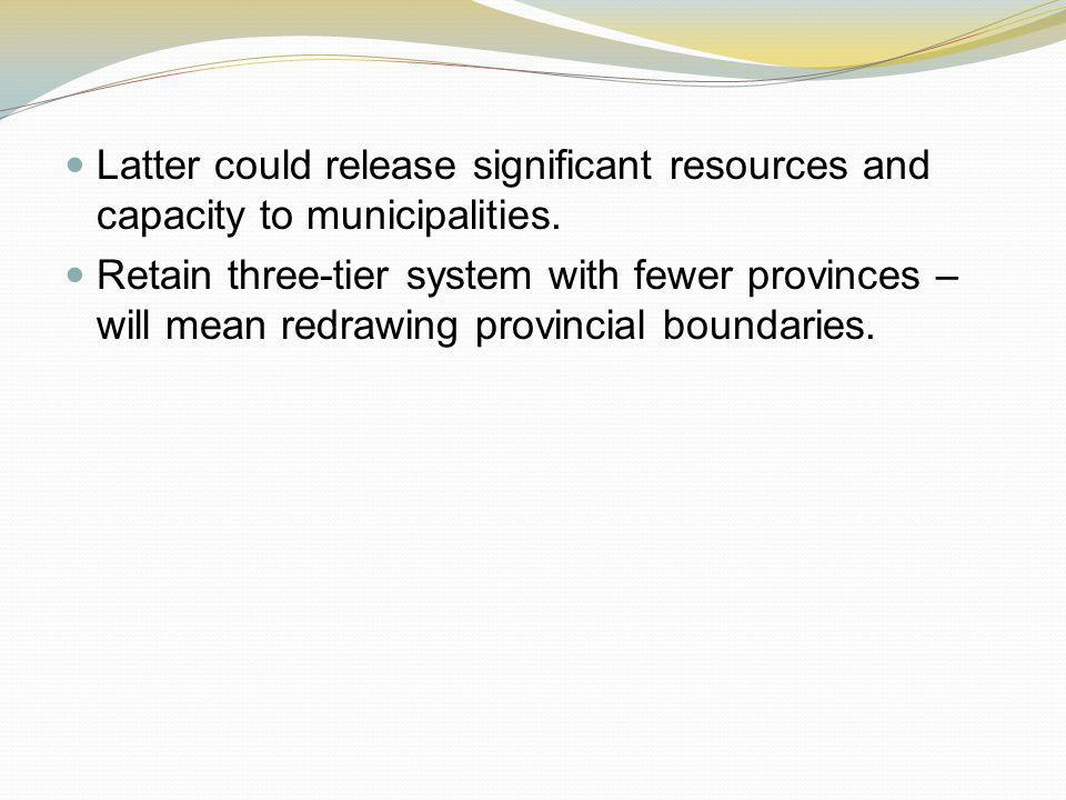 Latter could release significant resources and capacity to municipalities. Retain three-tier system with fewer provinces – will mean redrawing provinc