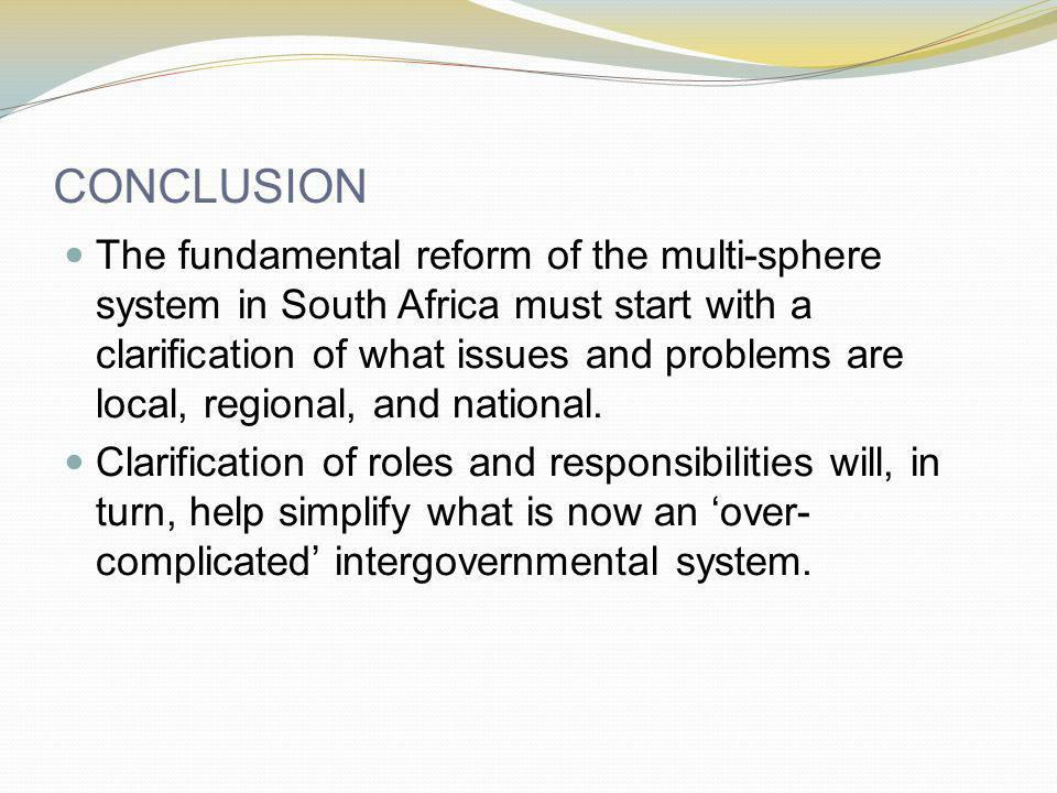 CONCLUSION The fundamental reform of the multi-sphere system in South Africa must start with a clarification of what issues and problems are local, regional, and national.