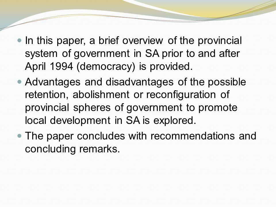 In this paper, a brief overview of the provincial system of government in SA prior to and after April 1994 (democracy) is provided.