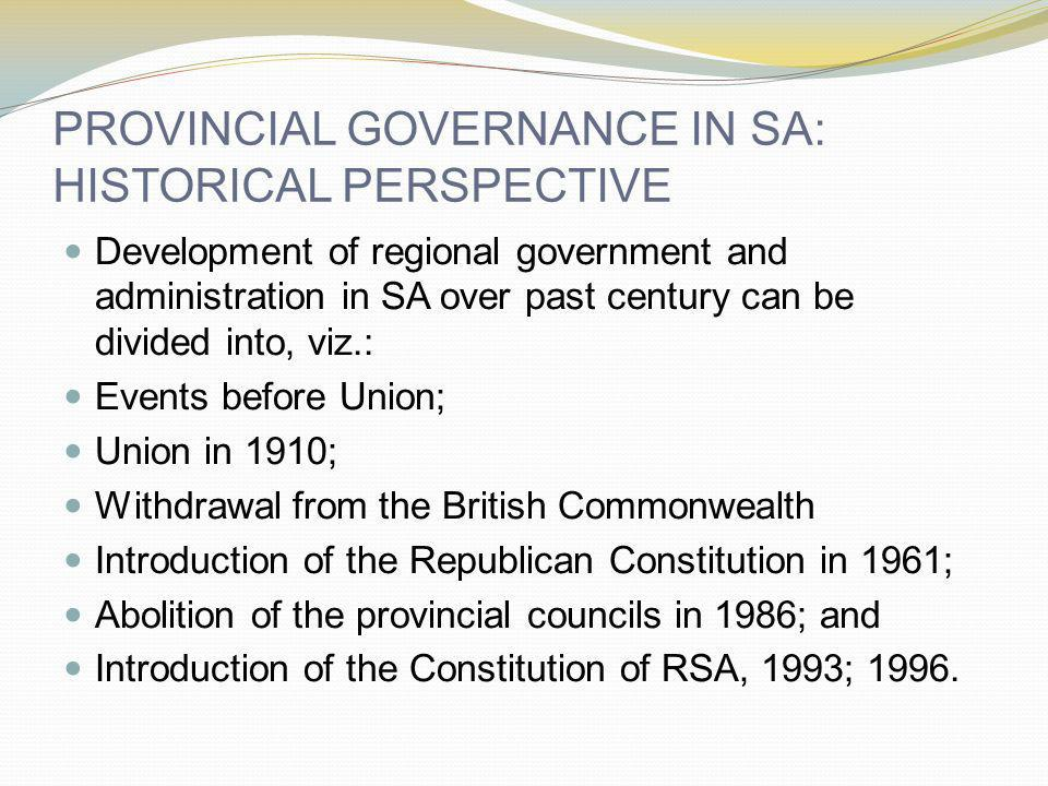 PROVINCIAL GOVERNANCE IN SA: HISTORICAL PERSPECTIVE Development of regional government and administration in SA over past century can be divided into,