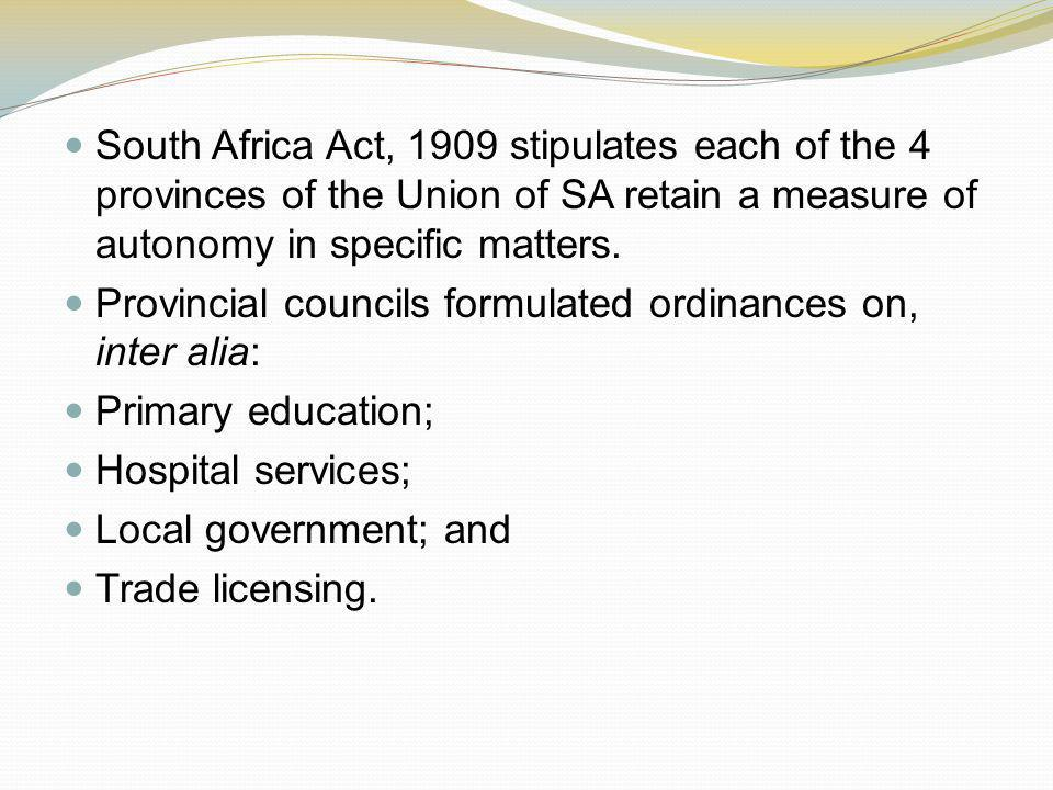 South Africa Act, 1909 stipulates each of the 4 provinces of the Union of SA retain a measure of autonomy in specific matters. Provincial councils for