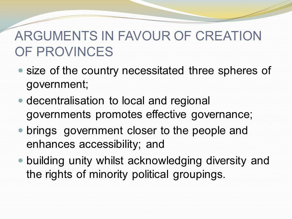 ARGUMENTS IN FAVOUR OF CREATION OF PROVINCES size of the country necessitated three spheres of government; decentralisation to local and regional governments promotes effective governance; brings government closer to the people and enhances accessibility; and building unity whilst acknowledging diversity and the rights of minority political groupings.