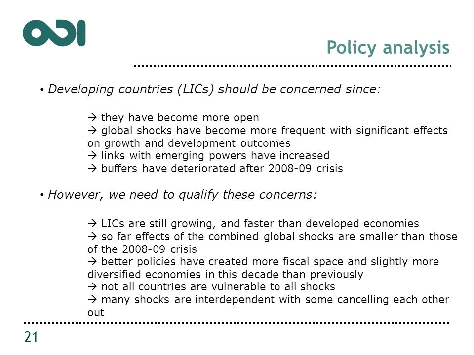 Policy analysis 21 Developing countries (LICs) should be concerned since: they have become more open global shocks have become more frequent with significant effects on growth and development outcomes links with emerging powers have increased buffers have deteriorated after 2008-09 crisis However, we need to qualify these concerns: LICs are still growing, and faster than developed economies so far effects of the combined global shocks are smaller than those of the 2008-09 crisis better policies have created more fiscal space and slightly more diversified economies in this decade than previously not all countries are vulnerable to all shocks many shocks are interdependent with some cancelling each other out