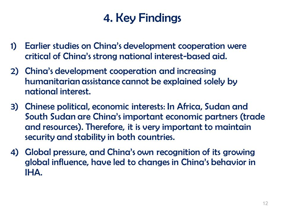 4. Key Findings 12 1)Earlier studies on Chinas development cooperation were critical of Chinas strong national interest-based aid. 2)Chinas developmen