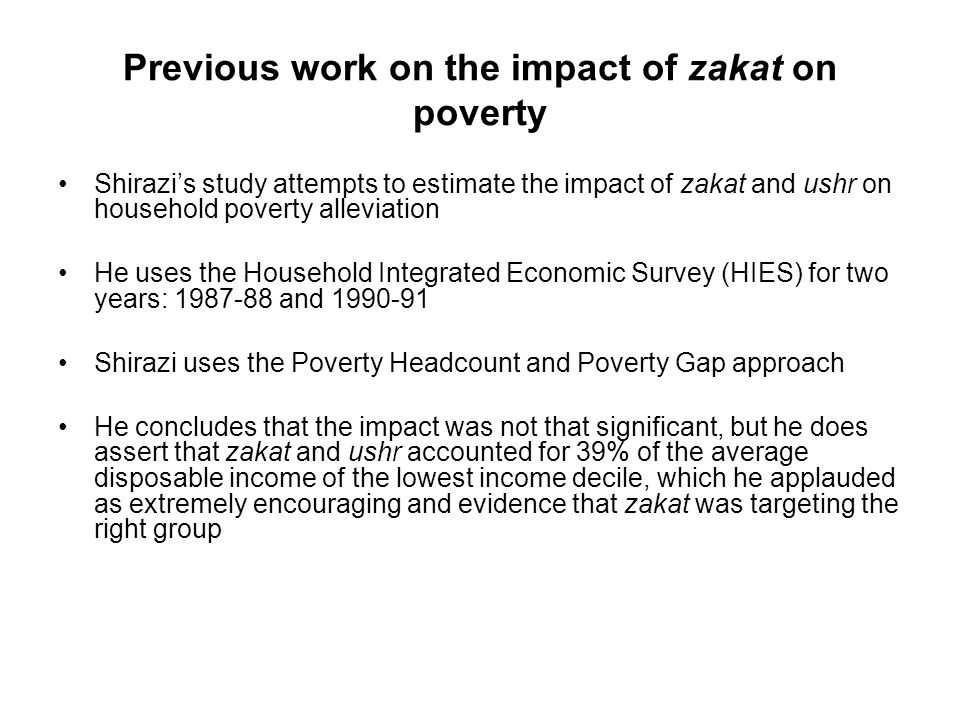 Previous work on the impact of zakat on poverty Shirazis study attempts to estimate the impact of zakat and ushr on household poverty alleviation He uses the Household Integrated Economic Survey (HIES) for two years: 1987-88 and 1990-91 Shirazi uses the Poverty Headcount and Poverty Gap approach He concludes that the impact was not that significant, but he does assert that zakat and ushr accounted for 39% of the average disposable income of the lowest income decile, which he applauded as extremely encouraging and evidence that zakat was targeting the right group