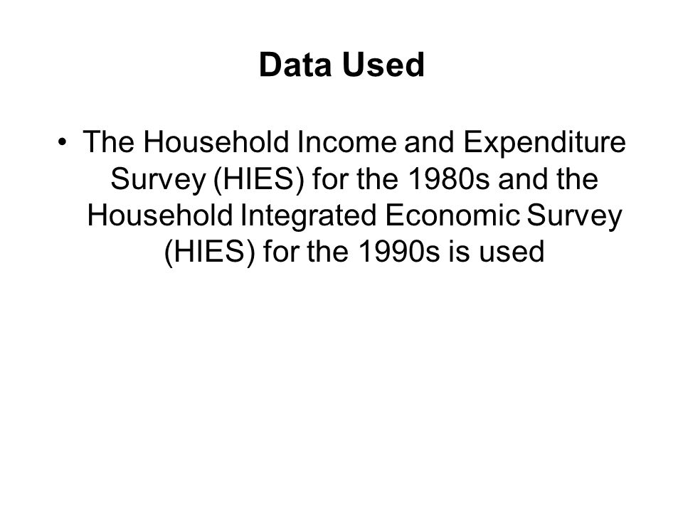 Data Used The Household Income and Expenditure Survey (HIES) for the 1980s and the Household Integrated Economic Survey (HIES) for the 1990s is used