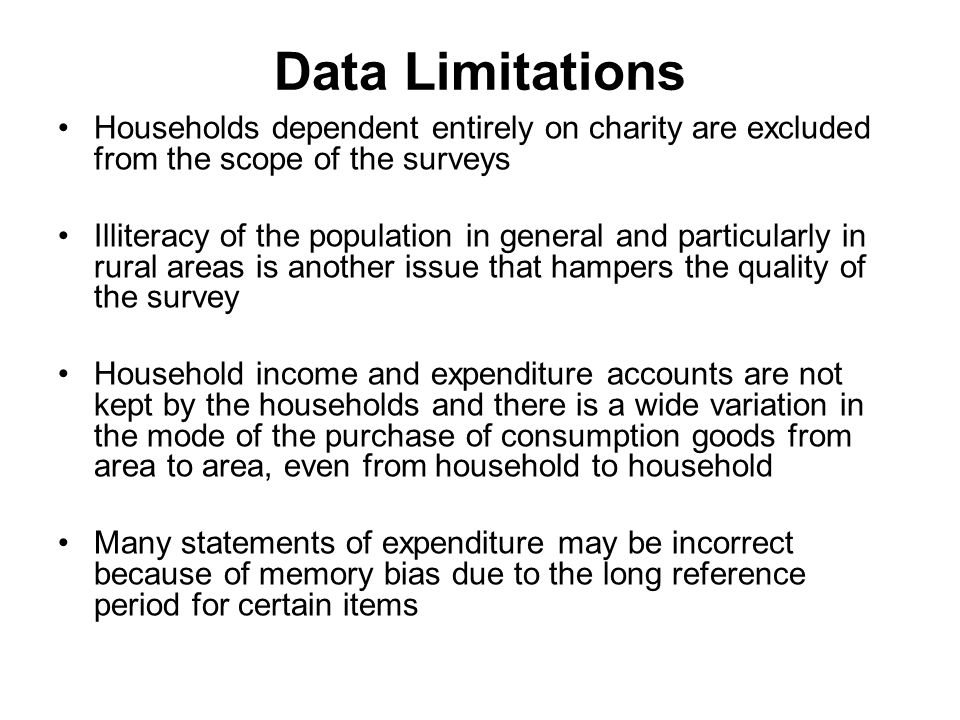 Data Limitations Households dependent entirely on charity are excluded from the scope of the surveys Illiteracy of the population in general and particularly in rural areas is another issue that hampers the quality of the survey Household income and expenditure accounts are not kept by the households and there is a wide variation in the mode of the purchase of consumption goods from area to area, even from household to household Many statements of expenditure may be incorrect because of memory bias due to the long reference period for certain items