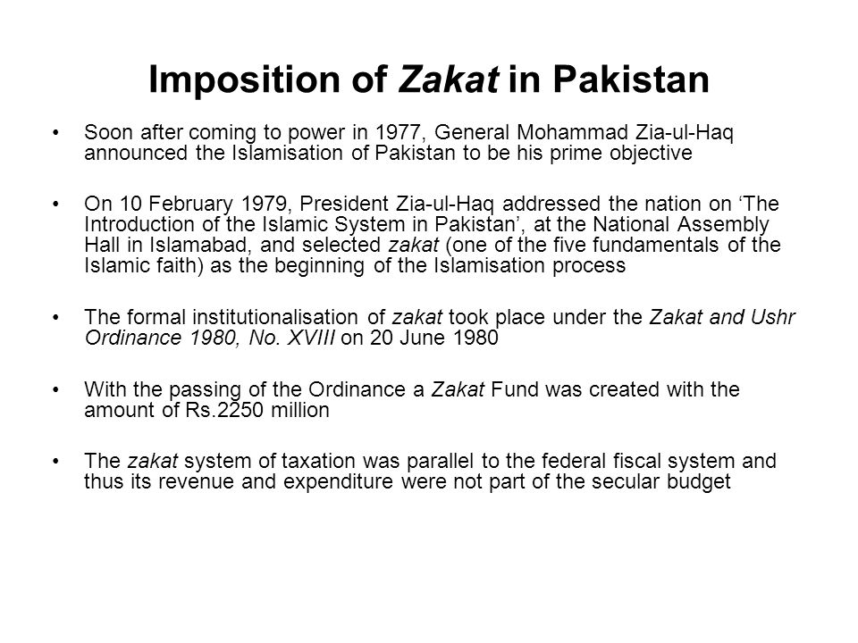 Imposition of Zakat in Pakistan Soon after coming to power in 1977, General Mohammad Zia-ul-Haq announced the Islamisation of Pakistan to be his prime objective On 10 February 1979, President Zia-ul-Haq addressed the nation on The Introduction of the Islamic System in Pakistan, at the National Assembly Hall in Islamabad, and selected zakat (one of the five fundamentals of the Islamic faith) as the beginning of the Islamisation process The formal institutionalisation of zakat took place under the Zakat and Ushr Ordinance 1980, No.