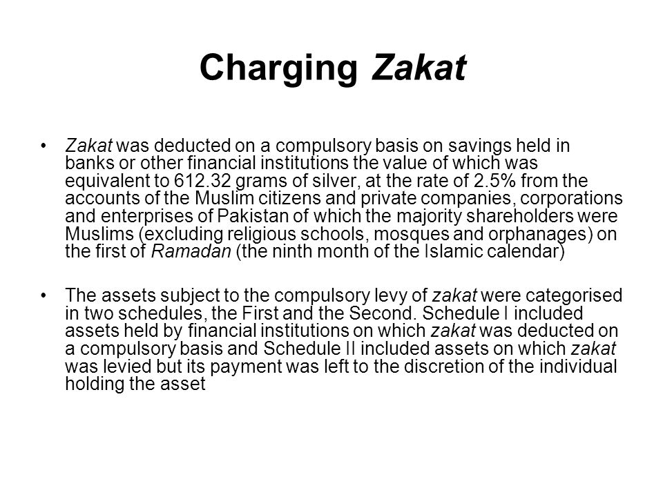 Charging Zakat Zakat was deducted on a compulsory basis on savings held in banks or other financial institutions the value of which was equivalent to 612.32 grams of silver, at the rate of 2.5% from the accounts of the Muslim citizens and private companies, corporations and enterprises of Pakistan of which the majority shareholders were Muslims (excluding religious schools, mosques and orphanages) on the first of Ramadan (the ninth month of the Islamic calendar) The assets subject to the compulsory levy of zakat were categorised in two schedules, the First and the Second.