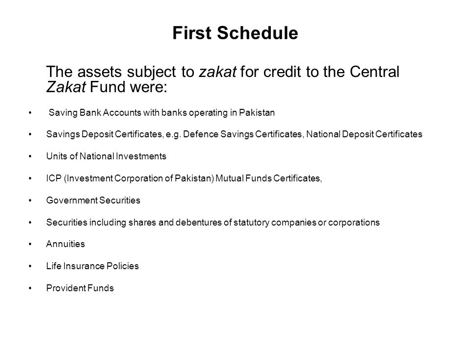 First Schedule The assets subject to zakat for credit to the Central Zakat Fund were: Saving Bank Accounts with banks operating in Pakistan Savings Deposit Certificates, e.g.
