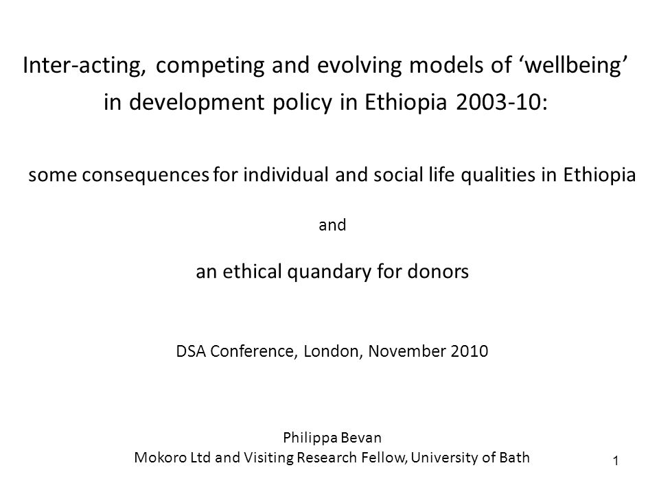 1 some consequences for individual and social life qualities in Ethiopia and an ethical quandary for donors DSA Conference, London, November 2010 Phil