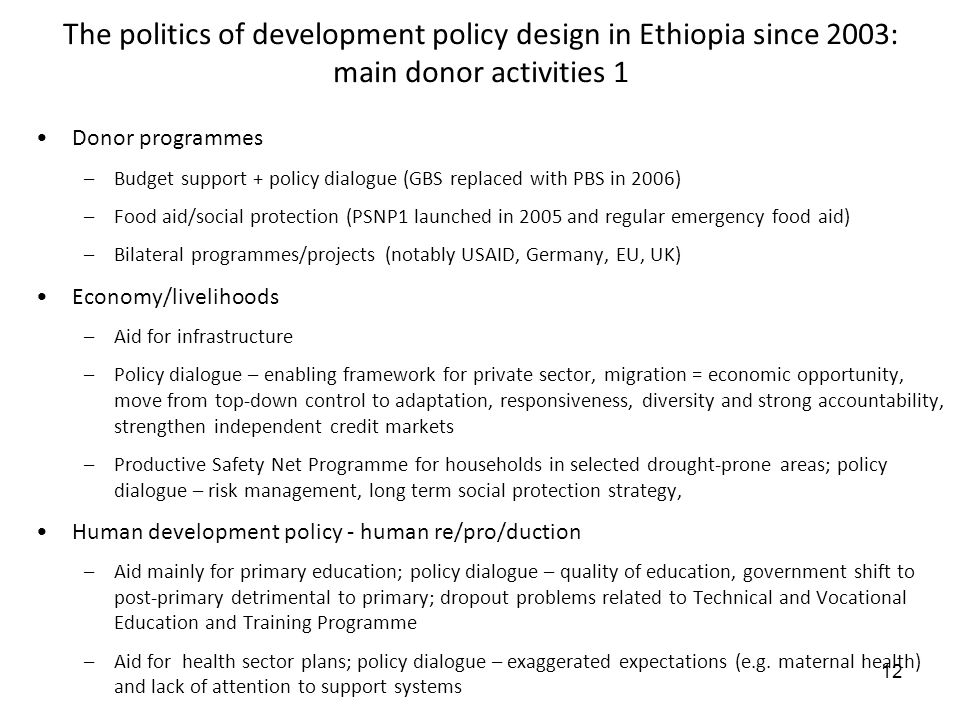 12 The politics of development policy design in Ethiopia since 2003: main donor activities 1 Donor programmes –Budget support + policy dialogue (GBS r