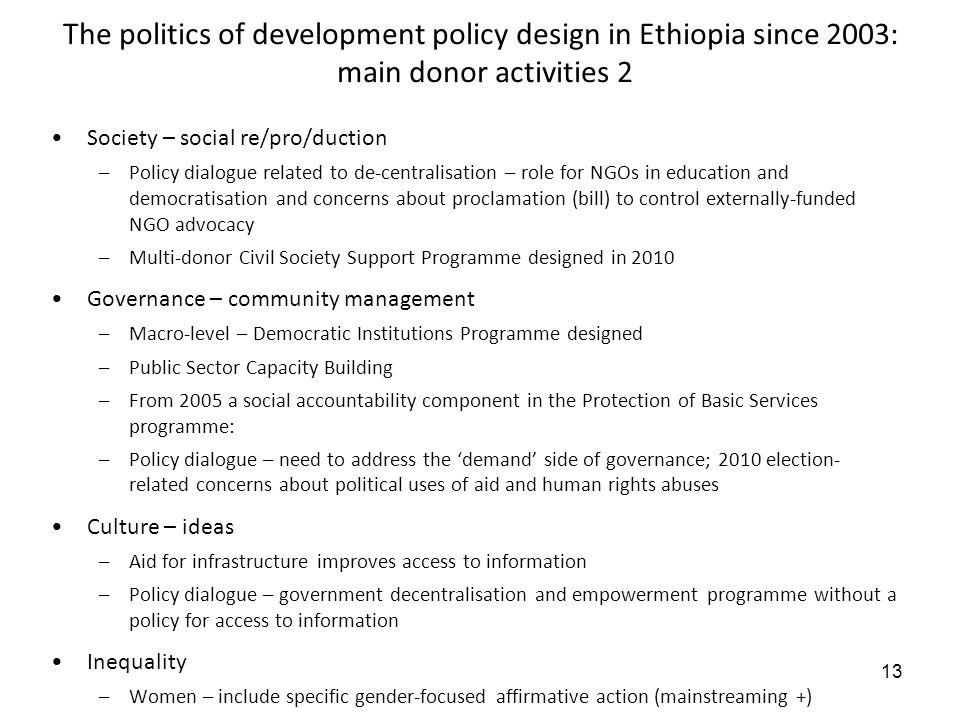 13 The politics of development policy design in Ethiopia since 2003: main donor activities 2 Society – social re/pro/duction –Policy dialogue related to de-centralisation – role for NGOs in education and democratisation and concerns about proclamation (bill) to control externally-funded NGO advocacy –Multi-donor Civil Society Support Programme designed in 2010 Governance – community management –Macro-level – Democratic Institutions Programme designed –Public Sector Capacity Building –From 2005 a social accountability component in the Protection of Basic Services programme: –Policy dialogue – need to address the demand side of governance; 2010 election- related concerns about political uses of aid and human rights abuses Culture – ideas –Aid for infrastructure improves access to information –Policy dialogue – government decentralisation and empowerment programme without a policy for access to information Inequality –Women – include specific gender-focused affirmative action (mainstreaming +)