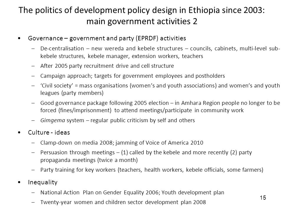15 The politics of development policy design in Ethiopia since 2003: main government activities 2 Governance – government and party (EPRDF) activities –De-centralisation – new wereda and kebele structures – councils, cabinets, multi-level sub- kebele structures, kebele manager, extension workers, teachers –After 2005 party recruitment drive and cell structure –Campaign approach; targets for government employees and postholders –Civil society = mass organisations (womens and youth associations) and womens and youth leagues (party members) –Good governance package following 2005 election – in Amhara Region people no longer to be forced (fines/imprisonment) to attend meetings/participate in community work –Gimgema system – regular public criticism by self and others Culture - ideas –Clamp-down on media 2008; jamming of Voice of America 2010 –Persuasion through meetings – (1) called by the kebele and more recently (2) party propaganda meetings (twice a month) –Party training for key workers (teachers, health workers, kebele officials, some farmers) Inequality –National Action Plan on Gender Equality 2006; Youth development plan –Twenty-year women and children sector development plan 2008
