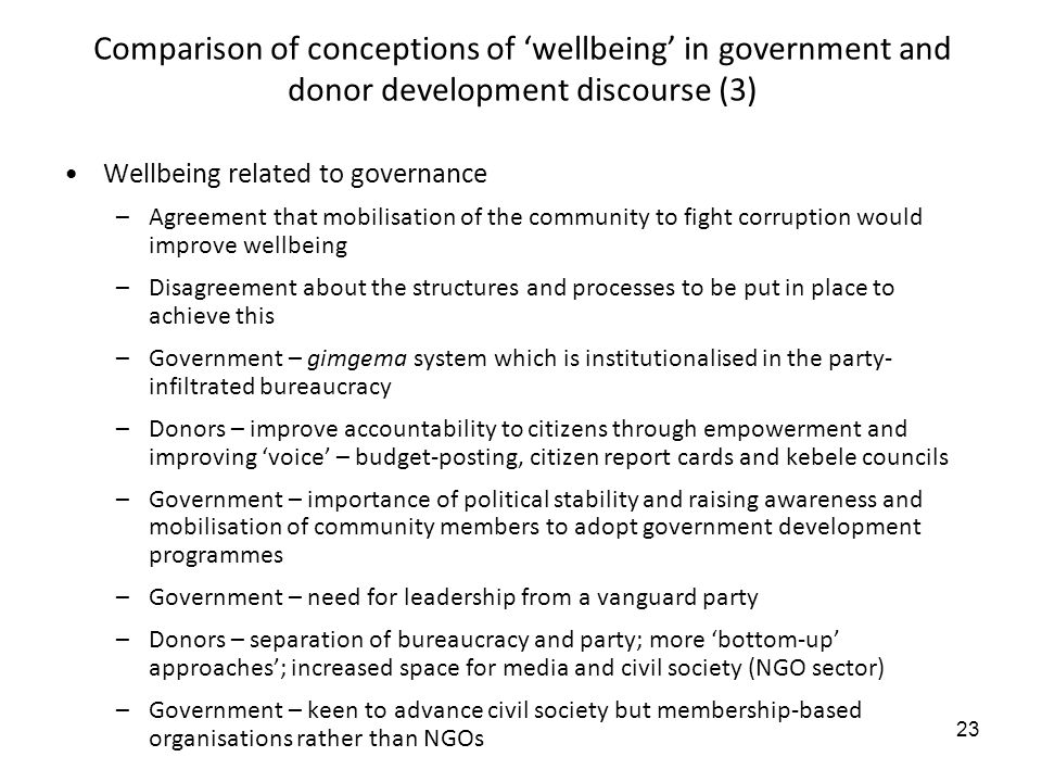 23 Comparison of conceptions of wellbeing in government and donor development discourse (3) Wellbeing related to governance –Agreement that mobilisation of the community to fight corruption would improve wellbeing –Disagreement about the structures and processes to be put in place to achieve this –Government – gimgema system which is institutionalised in the party- infiltrated bureaucracy –Donors – improve accountability to citizens through empowerment and improving voice – budget-posting, citizen report cards and kebele councils –Government – importance of political stability and raising awareness and mobilisation of community members to adopt government development programmes –Government – need for leadership from a vanguard party –Donors – separation of bureaucracy and party; more bottom-up approaches; increased space for media and civil society (NGO sector) –Government – keen to advance civil society but membership-based organisations rather than NGOs