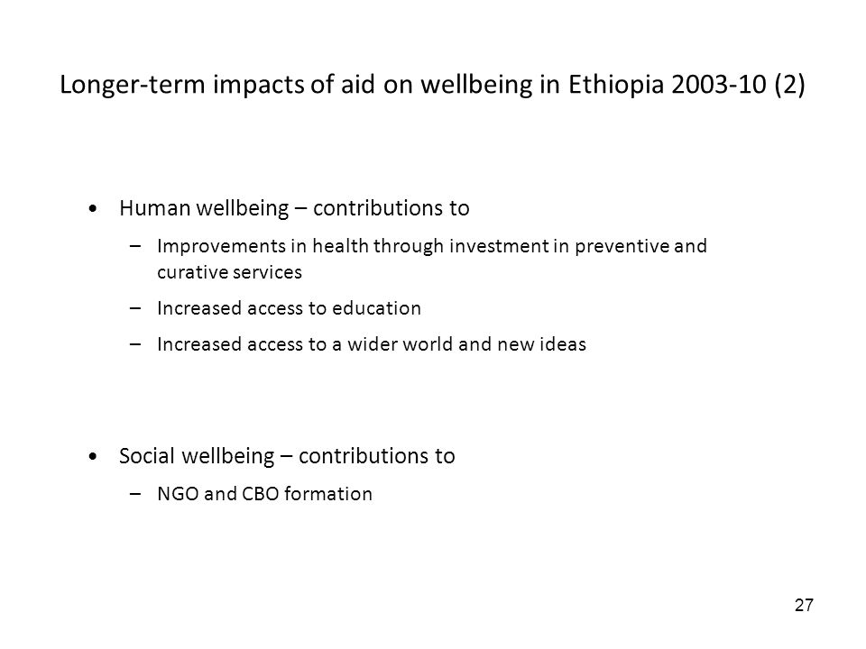 27 Longer-term impacts of aid on wellbeing in Ethiopia 2003-10 (2) Human wellbeing – contributions to –Improvements in health through investment in pr