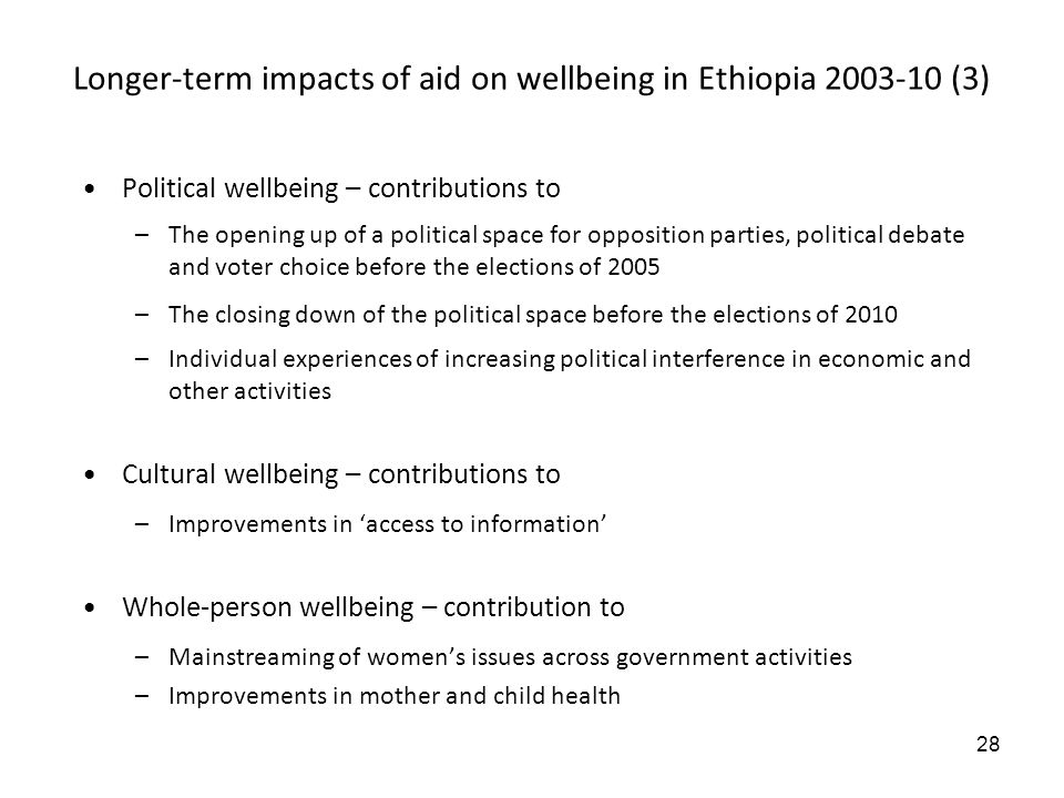 28 Longer-term impacts of aid on wellbeing in Ethiopia 2003-10 (3) Political wellbeing – contributions to –The opening up of a political space for opposition parties, political debate and voter choice before the elections of 2005 –The closing down of the political space before the elections of 2010 –Individual experiences of increasing political interference in economic and other activities Cultural wellbeing – contributions to –Improvements in access to information Whole-person wellbeing – contribution to –Mainstreaming of womens issues across government activities –Improvements in mother and child health