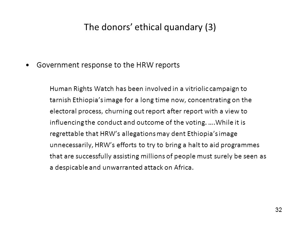 32 The donors ethical quandary (3) Government response to the HRW reports Human Rights Watch has been involved in a vitriolic campaign to tarnish Ethiopias image for a long time now, concentrating on the electoral process, churning out report after report with a view to influencing the conduct and outcome of the voting.