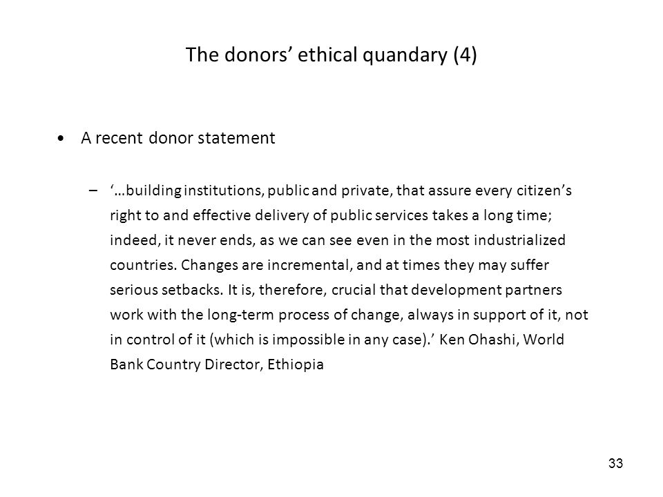33 The donors ethical quandary (4) A recent donor statement –…building institutions, public and private, that assure every citizens right to and effec