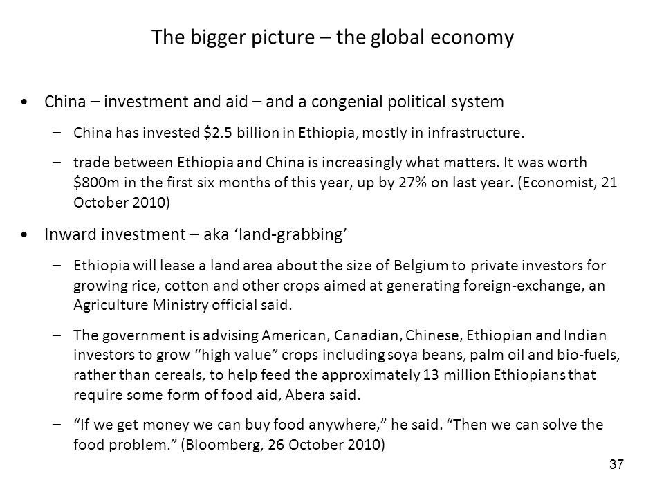37 The bigger picture – the global economy China – investment and aid – and a congenial political system –China has invested $2.5 billion in Ethiopia, mostly in infrastructure.