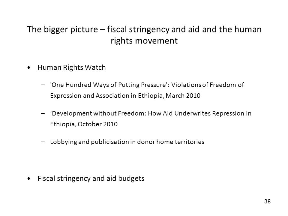 38 The bigger picture – fiscal stringency and aid and the human rights movement Human Rights Watch – One Hundred Ways of Putting Pressure : Violations of Freedom of Expression and Association in Ethiopia, March 2010 –Development without Freedom: How Aid Underwrites Repression in Ethiopia, October 2010 –Lobbying and publicisation in donor home territories Fiscal stringency and aid budgets