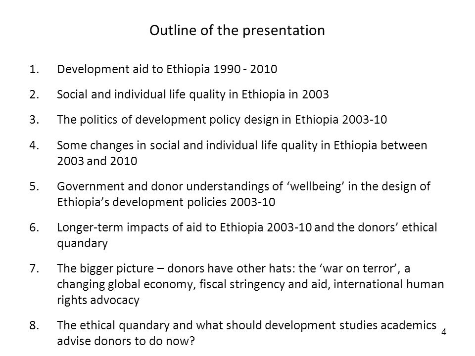 4 Outline of the presentation 1.Development aid to Ethiopia 1990 - 2010 2.Social and individual life quality in Ethiopia in 2003 3.The politics of development policy design in Ethiopia 2003-10 4.Some changes in social and individual life quality in Ethiopia between 2003 and 2010 5.Government and donor understandings of wellbeing in the design of Ethiopias development policies 2003-10 6.Longer-term impacts of aid to Ethiopia 2003-10 and the donors ethical quandary 7.The bigger picture – donors have other hats: the war on terror, a changing global economy, fiscal stringency and aid, international human rights advocacy 8.The ethical quandary and what should development studies academics advise donors to do now?