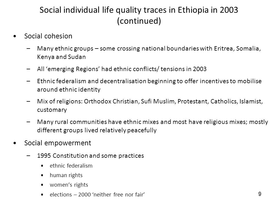 9 Social individual life quality traces in Ethiopia in 2003 (continued) Social cohesion –Many ethnic groups – some crossing national boundaries with Eritrea, Somalia, Kenya and Sudan –All emerging Regions had ethnic conflicts/ tensions in 2003 –Ethnic federalism and decentralisation beginning to offer incentives to mobilise around ethnic identity –Mix of religions: Orthodox Christian, Sufi Muslim, Protestant, Catholics, Islamist, customary –Many rural communities have ethnic mixes and most have religious mixes; mostly different groups lived relatively peacefully Social empowerment –1995 Constitution and some practices ethnic federalism human rights womens rights elections – 2000 neither free nor fair
