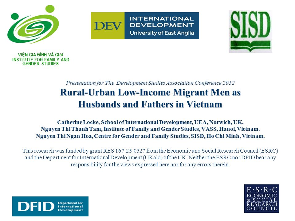 Presentation for The Development Studies Association Conference 2012 Rural-Urban Low-Income Migrant Men as Husbands and Fathers in Vietnam Catherine Locke, School of International Development, UEA, Norwich, UK.