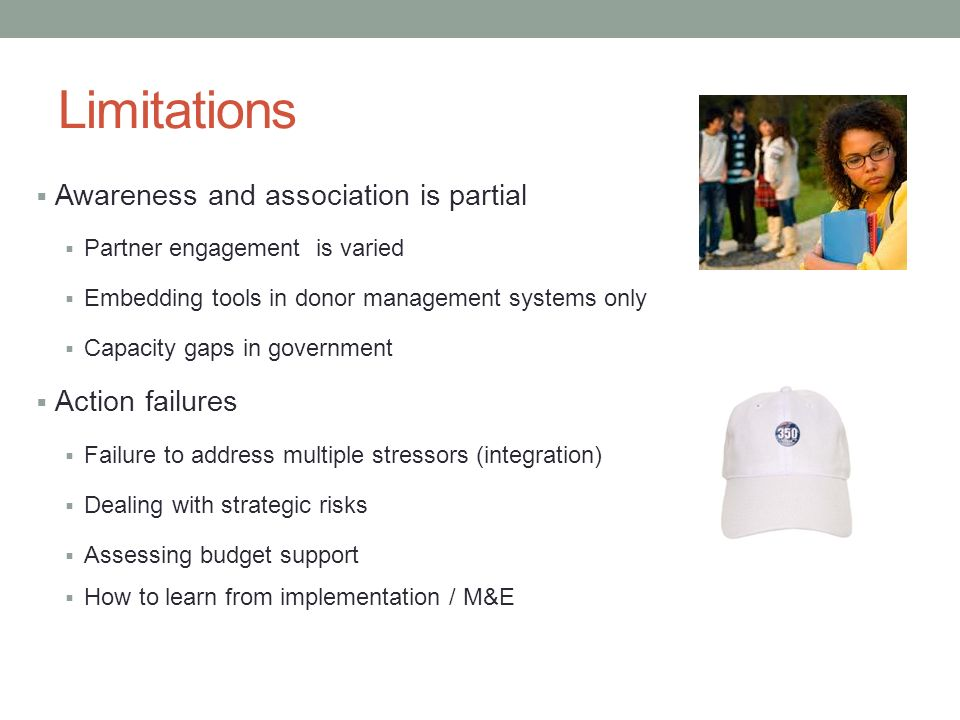 Limitations Awareness and association is partial Partner engagement is varied Embedding tools in donor management systems only Capacity gaps in government Action failures Failure to address multiple stressors (integration) Dealing with strategic risks Assessing budget support How to learn from implementation / M&E