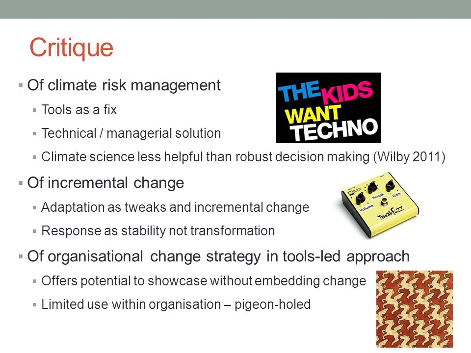 Critique Of climate risk management Tools as a fix Technical / managerial solution Climate science less helpful than robust decision making (Wilby 2011) Of incremental change Adaptation as tweaks and incremental change Response as stability not transformation Of organisational change strategy in tools-led approach Offers potential to showcase without embedding change Limited use within organisation – pigeon-holed