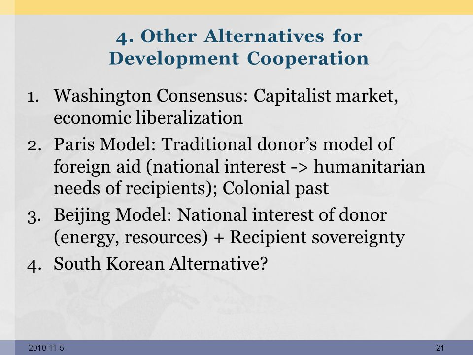 1.Washington Consensus: Capitalist market, economic liberalization 2.Paris Model: Traditional donors model of foreign aid (national interest -> humani