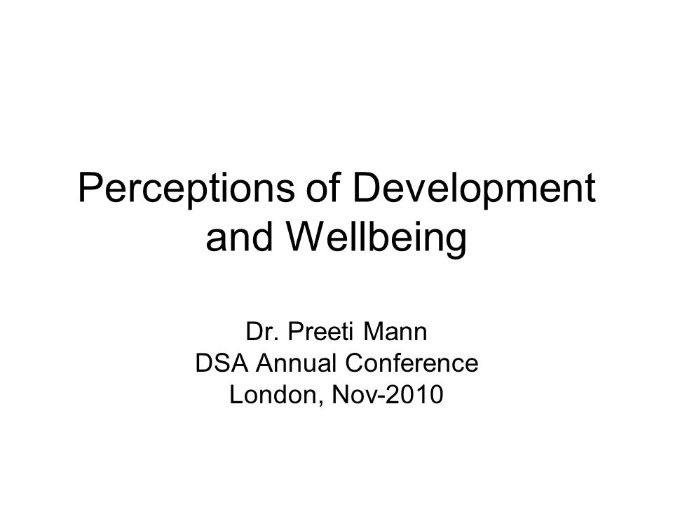 Perceptions of Development and Wellbeing Dr. Preeti Mann DSA Annual Conference London, Nov-2010