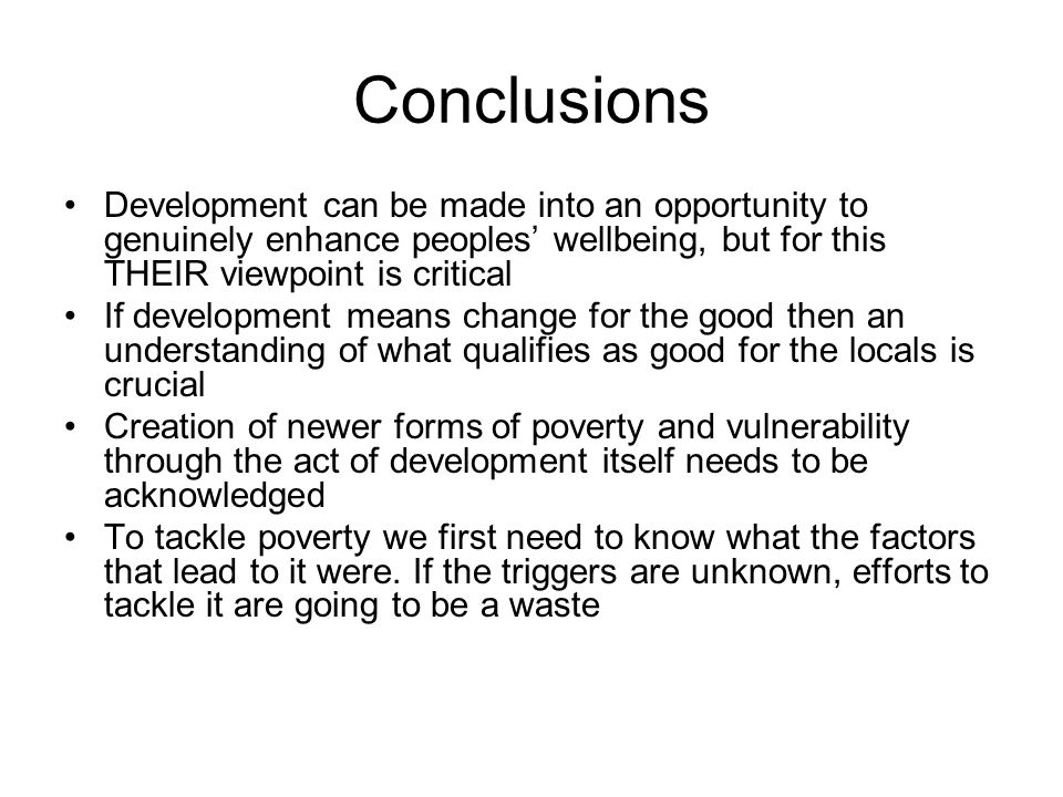 Conclusions Development can be made into an opportunity to genuinely enhance peoples wellbeing, but for this THEIR viewpoint is critical If development means change for the good then an understanding of what qualifies as good for the locals is crucial Creation of newer forms of poverty and vulnerability through the act of development itself needs to be acknowledged To tackle poverty we first need to know what the factors that lead to it were.