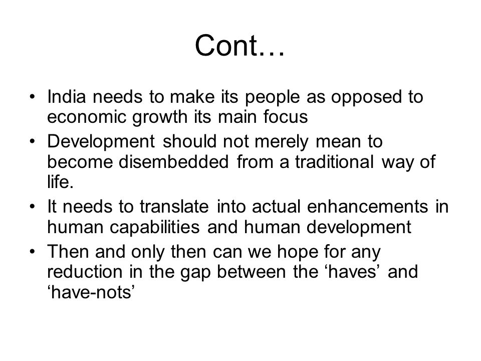 Cont… India needs to make its people as opposed to economic growth its main focus Development should not merely mean to become disembedded from a traditional way of life.