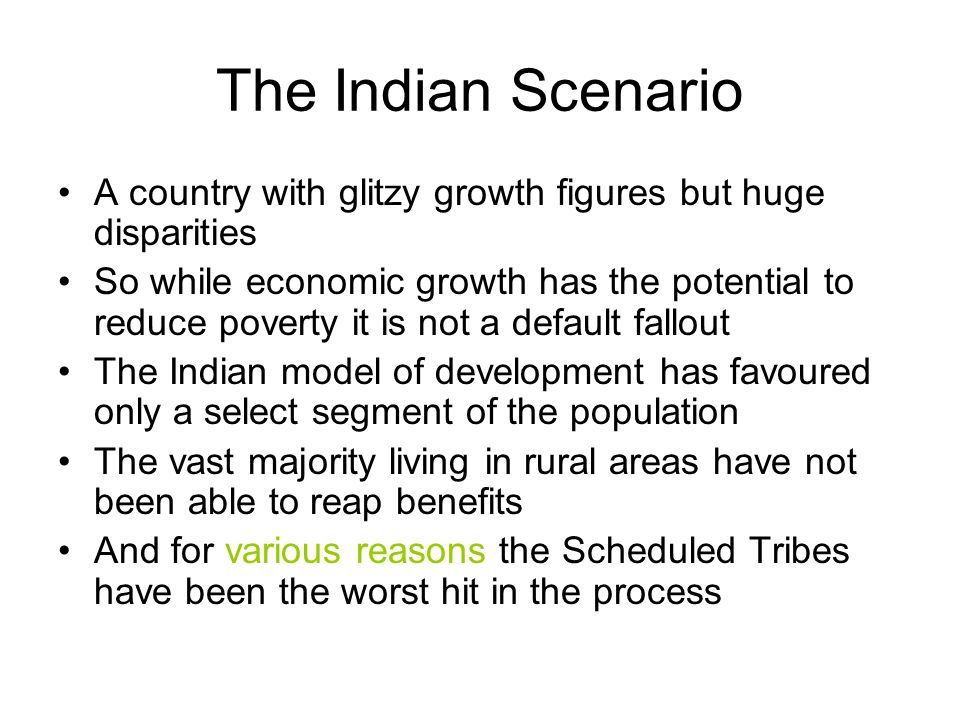 The Indian Scenario A country with glitzy growth figures but huge disparities So while economic growth has the potential to reduce poverty it is not a default fallout The Indian model of development has favoured only a select segment of the population The vast majority living in rural areas have not been able to reap benefits And for various reasons the Scheduled Tribes have been the worst hit in the process