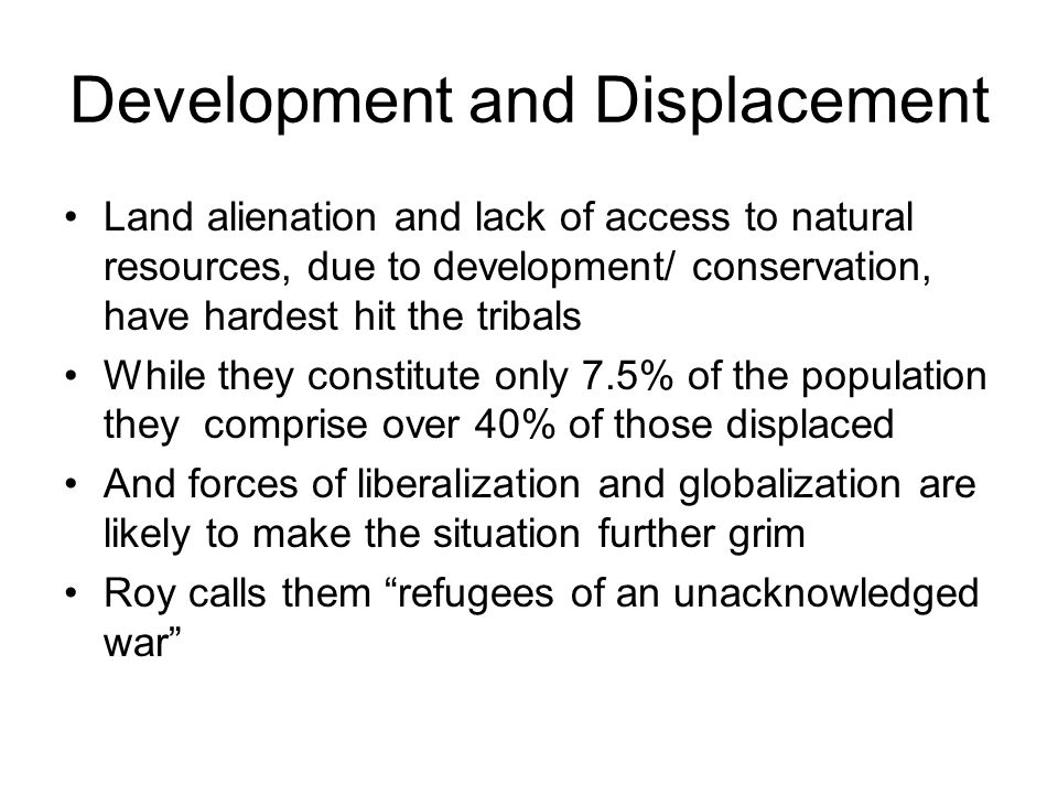 Development and Displacement Land alienation and lack of access to natural resources, due to development/ conservation, have hardest hit the tribals While they constitute only 7.5% of the population they comprise over 40% of those displaced And forces of liberalization and globalization are likely to make the situation further grim Roy calls them refugees of an unacknowledged war