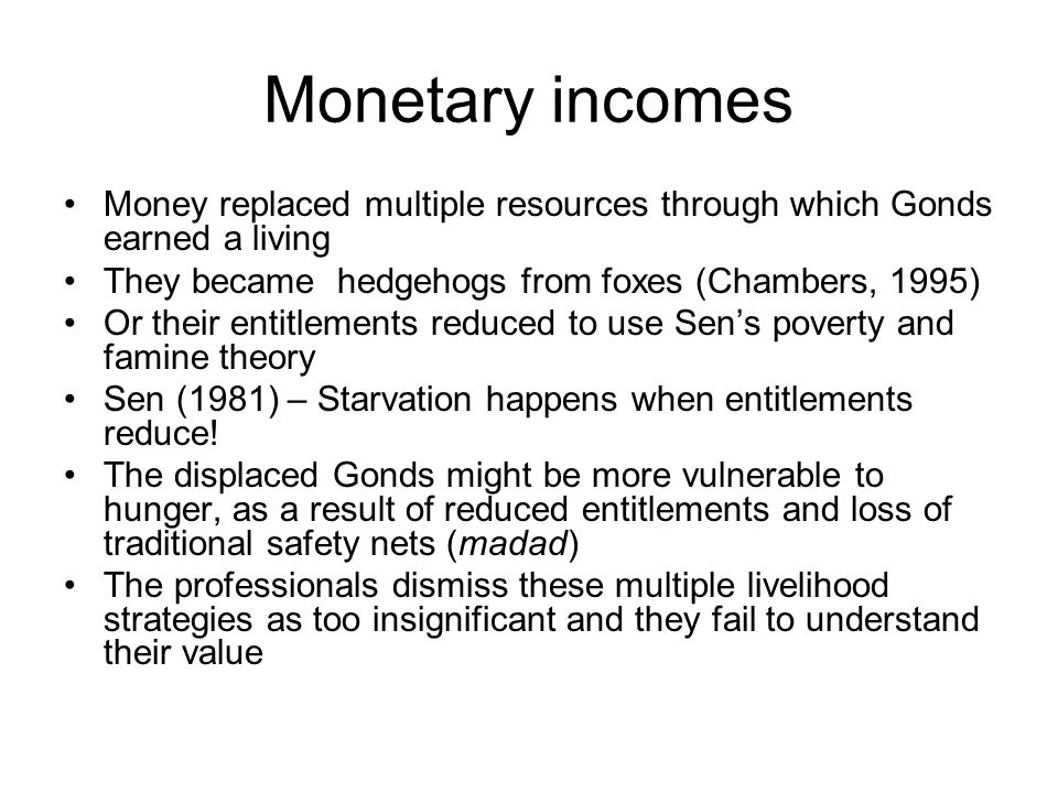 Monetary incomes Money replaced multiple resources through which Gonds earned a living They became hedgehogs from foxes (Chambers, 1995) Or their entitlements reduced to use Sens poverty and famine theory Sen (1981) – Starvation happens when entitlements reduce.